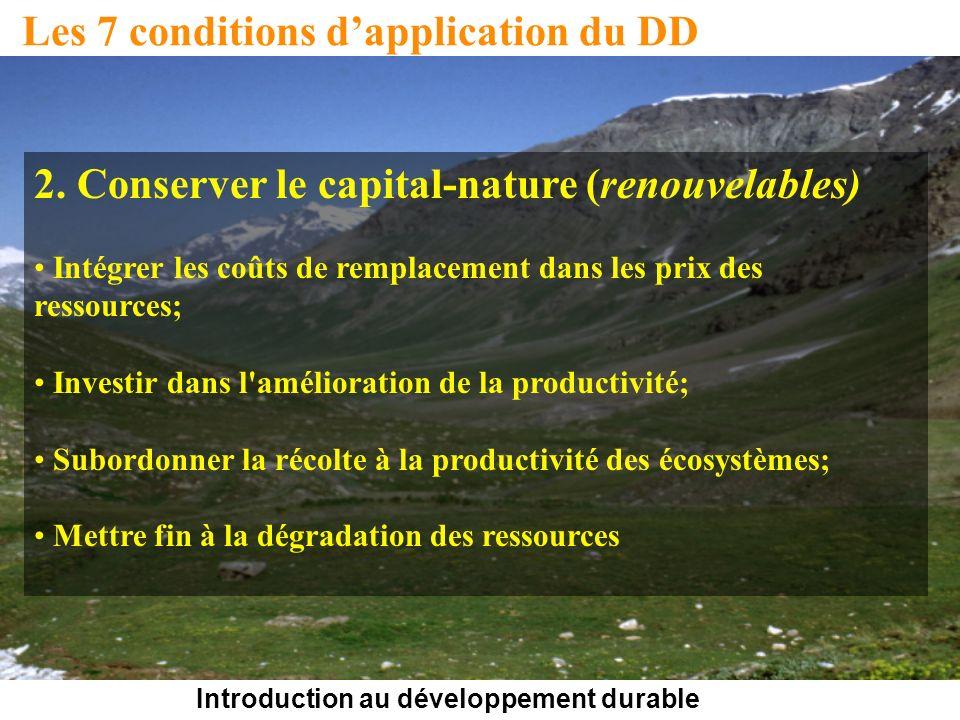 Introduction au développement durable Les 7 conditions dapplication du DD 2. Conserver le capital-nature (renouvelables) Intégrer les coûts de remplac