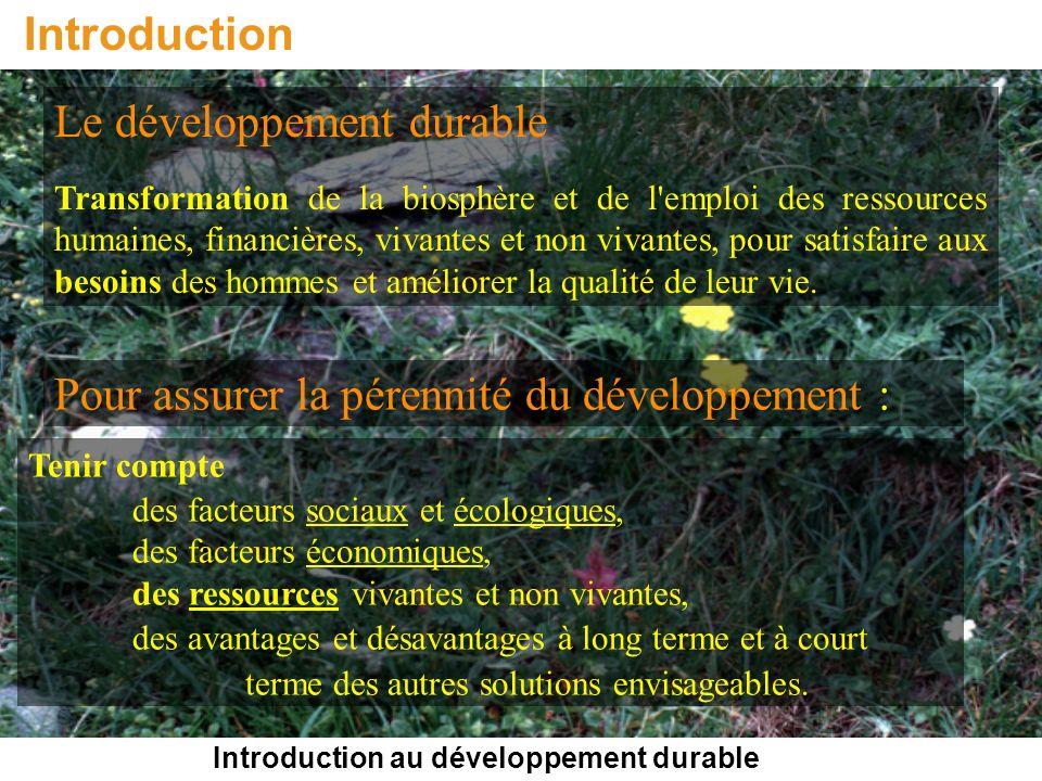 Introduction au développement durable Introduction Le développement durable Transformation de la biosphère et de l emploi des ressources humaines, financières, vivantes et non vivantes, pour satisfaire aux besoins des hommes et améliorer la qualité de leur vie.