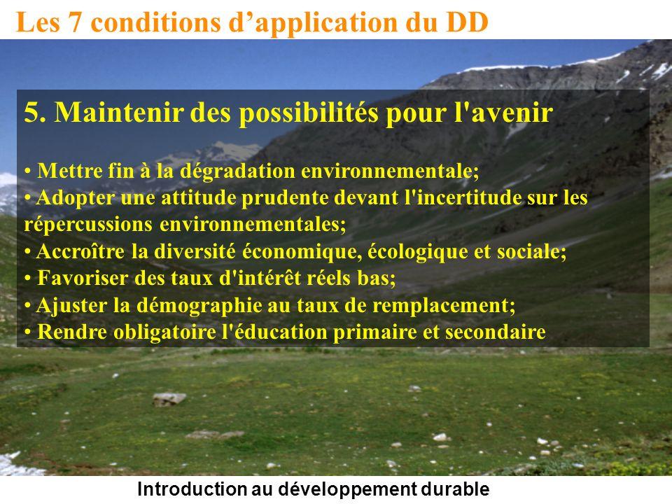 Introduction au développement durable Les 7 conditions dapplication du DD 5. Maintenir des possibilités pour l'avenir Mettre fin à la dégradation envi
