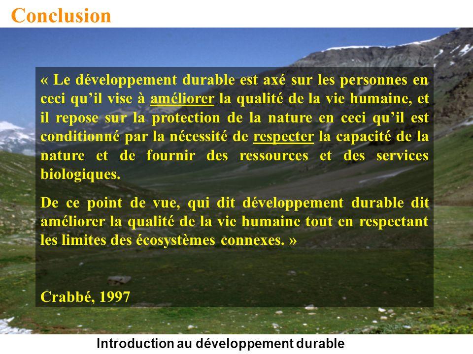 Introduction au développement durable Conclusion « Le développement durable est axé sur les personnes en ceci quil vise à améliorer la qualité de la vie humaine, et il repose sur la protection de la nature en ceci quil est conditionné par la nécessité de respecter la capacité de la nature et de fournir des ressources et des services biologiques.
