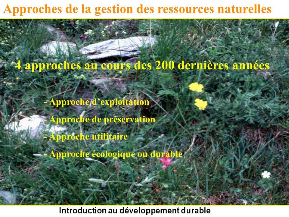 Introduction au développement durable Approches de la gestion des ressources naturelles 4 approches au cours des 200 dernières années - Approche dexploitation - Approche de préservation - Approche utilitaire - Approche écologique ou durable