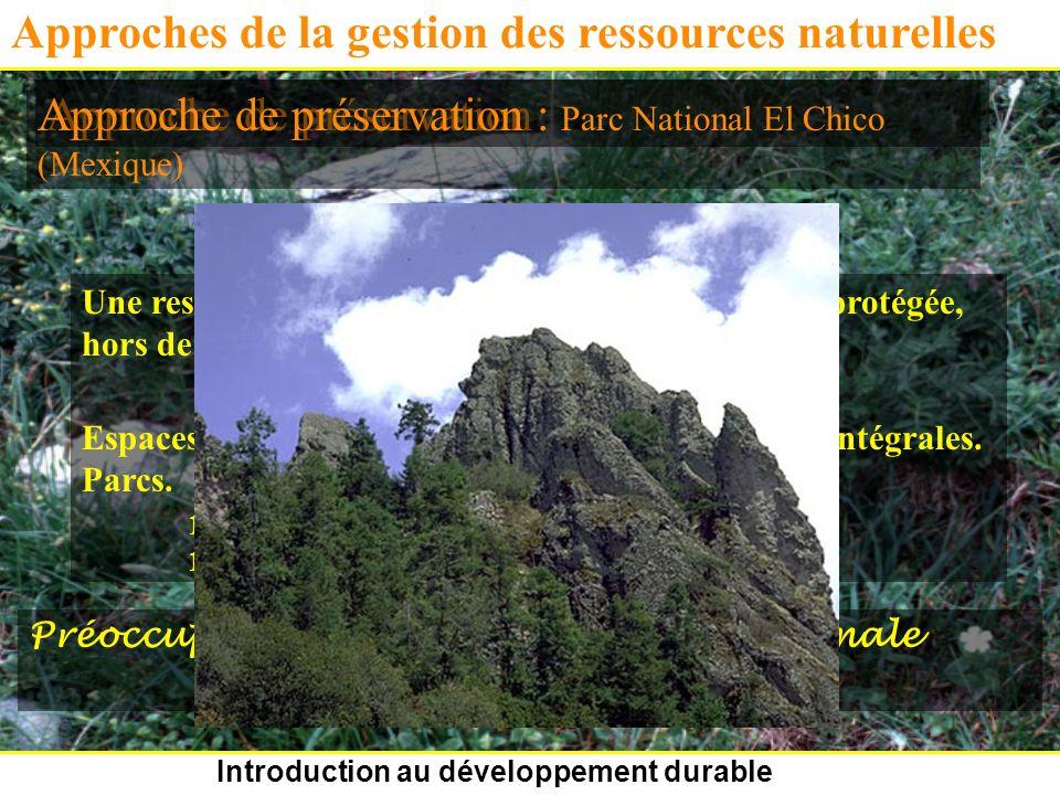 Introduction au développement durable Approches de la gestion des ressources naturelles Approche de préservation Une ressource doit être préservée, mise de côté et protégée, hors de toute influence humaine.