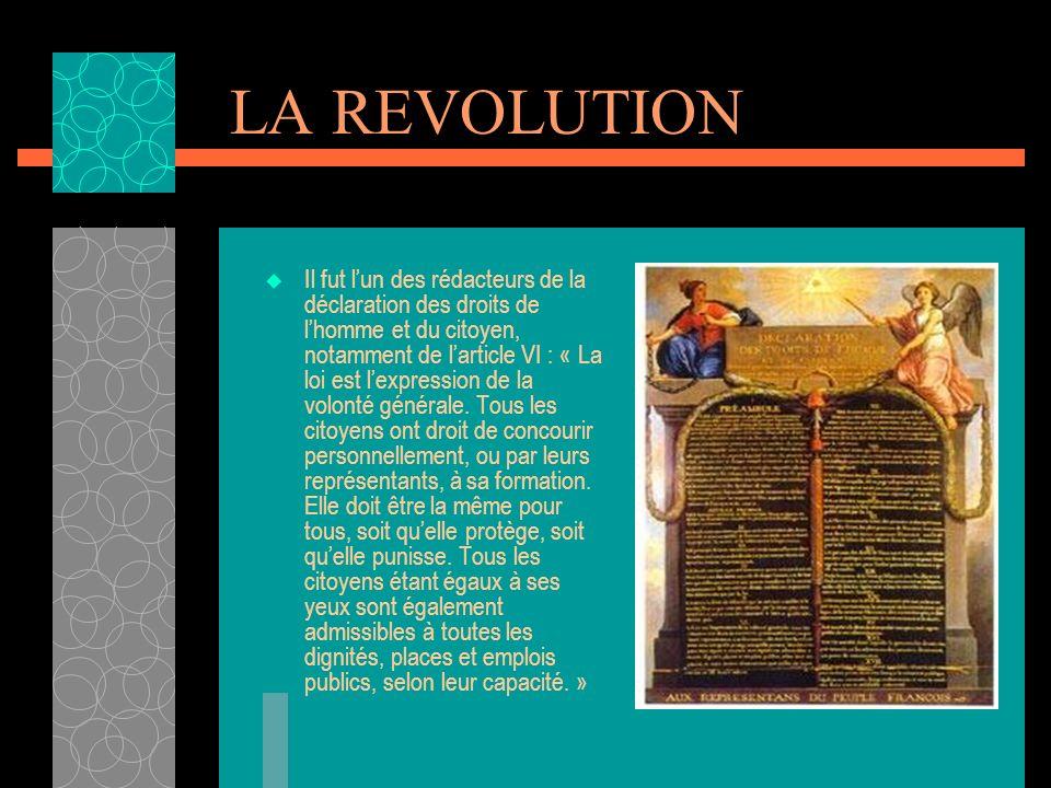 LA REVOLUTION Il fut lun des rédacteurs de la déclaration des droits de lhomme et du citoyen, notamment de larticle VI : « La loi est lexpression de la volonté générale.