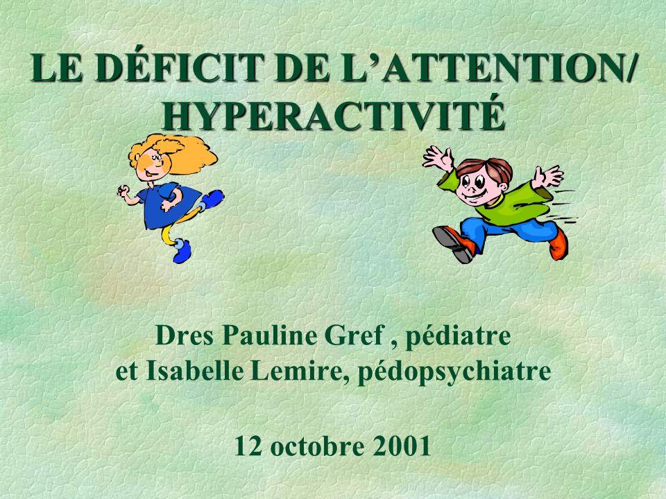 LE DÉFICIT DE LATTENTION/ HYPERACTIVITÉ LE DÉFICIT DE LATTENTION/ HYPERACTIVITÉ Dres Pauline Gref, pédiatre et Isabelle Lemire, pédopsychiatre 12 octo