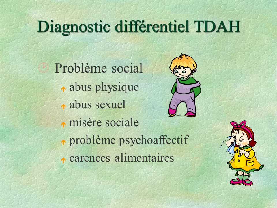 Diagnostic différentiel TDAH ¸Problème social é abus physique é abus sexuel é misère sociale é problème psychoaffectif é carences alimentaires