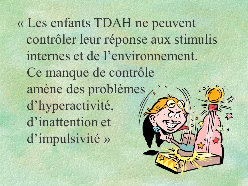 Critères TDAH Critères DSM-4 ¶6 sur 9 symptômes = inattention ·6 sur 9 symptômes = hyperactivité - impulsivité ¸observation 2 environnements différents ¹effets néfastes et importants sur le fonctionnement social ou académique ºsymptômes notés présents avant l âge de 7 ans