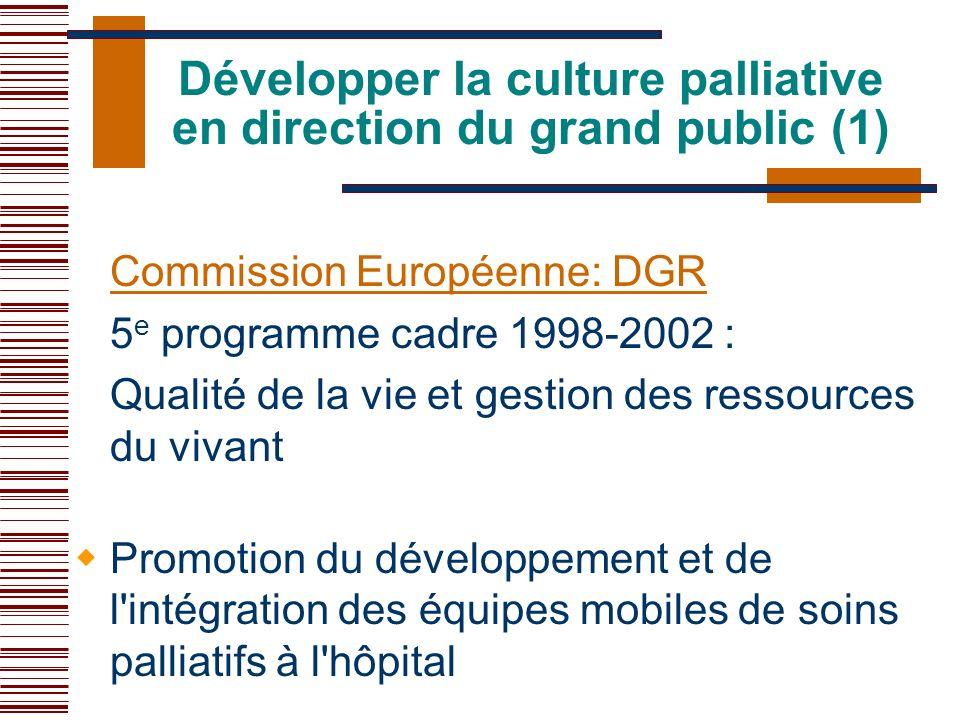 Développer la culture palliative en direction du grand public (1) Commission Européenne: DGR 5 e programme cadre 1998-2002 : Qualité de la vie et gest