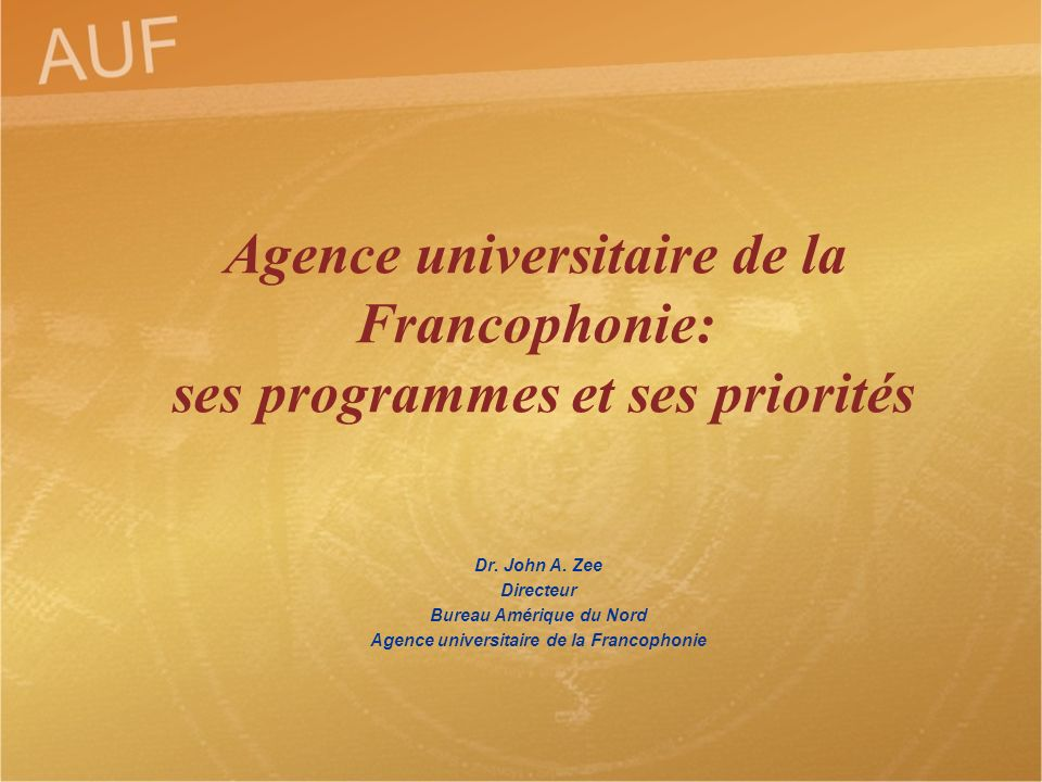 Dr. John A. Zee Directeur Bureau Amérique du Nord Agence universitaire de la Francophonie Agence universitaire de la Francophonie: ses programmes et s