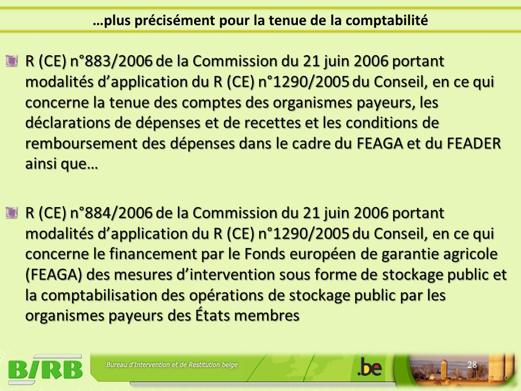 R (CE) n°883/2006 de la Commission du 21 juin 2006 portant modalités dapplication du R (CE) n°1290/2005 du Conseil, en ce qui concerne la tenue des comptes des organismes payeurs, les déclarations de dépenses et de recettes et les conditions de remboursement des dépenses dans le cadre du FEAGA et du FEADER ainsi que… R (CE) n°884/2006 de la Commission du 21 juin 2006 portant modalités dapplication du R (CE) n°1290/2005 du Conseil, en ce qui concerne le financement par le Fonds européen de garantie agricole (FEAGA) des mesures dintervention sous forme de stockage public et la comptabilisation des opérations de stockage public par les organismes payeurs des États membres 28