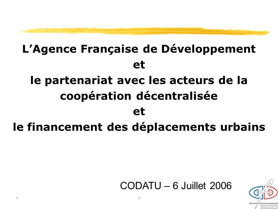 **1 LAgence Française de Développement et le partenariat avec les acteurs de la coopération décentralisée et le financement des déplacements urbains CODATU – 6 Juillet 2006