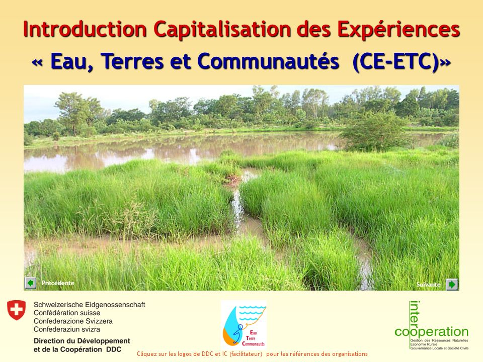 Introduction Capitalisation des Expériences « Eau, Terres et Communautés (CE-ETC)» Cliquez sur les logos de DDC et IC (facilitateur) pour les références des organisations Suivante Précédente
