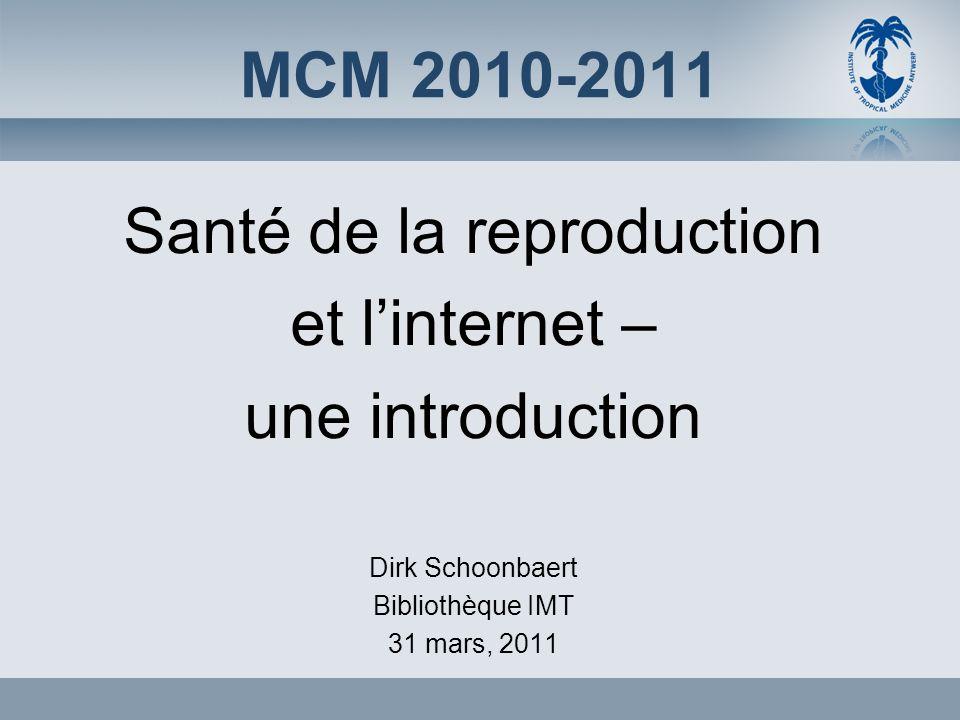 MCM 2010-2011 Santé de la reproduction et linternet – une introduction Dirk Schoonbaert Bibliothèque IMT 31 mars, 2011