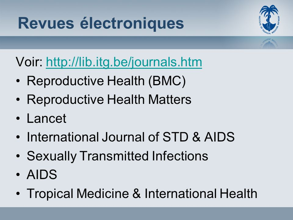 Revues électroniques Voir: http://lib.itg.be/journals.htmhttp://lib.itg.be/journals.htm Reproductive Health (BMC) Reproductive Health Matters Lancet International Journal of STD & AIDS Sexually Transmitted Infections AIDS Tropical Medicine & International Health