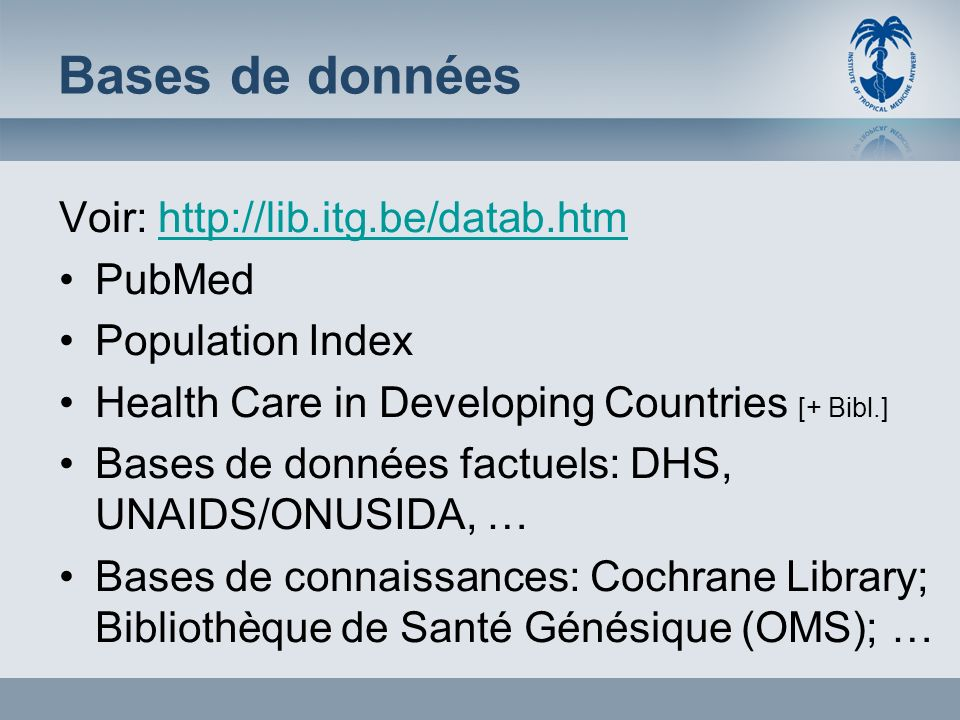Bases de données Voir: http://lib.itg.be/datab.htmhttp://lib.itg.be/datab.htm PubMed Population Index Health Care in Developing Countries [+ Bibl.] Bases de données factuels: DHS, UNAIDS/ONUSIDA, … Bases de connaissances: Cochrane Library; Bibliothèque de Santé Génésique (OMS); …