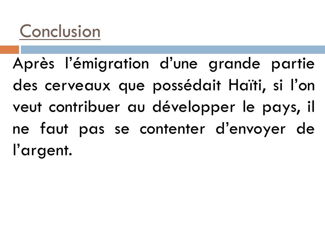 Conclusion Après lémigration dune grande partie des cerveaux que possédait Haïti, si lon veut contribuer au développer le pays, il ne faut pas se contenter denvoyer de largent.