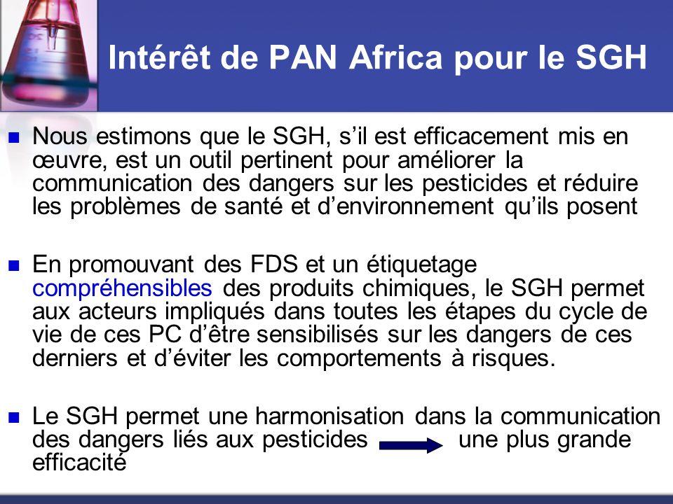 Activités mises en œuvre par PAN Africa dans le cadre du SGH Activités de formation et de sensibilisation sur le SGH Atelier de formation des acteurs de la Société civile du Sénégal sur le SGH (Juillet 2006) en collaboration avec le Ministère de lEnvironnement : ONGs, syndicats, associations de femmes, de producteurs, élus locaux, … Atelier de sensibilisation des acteurs de la presse sur les instruments internationaux relatifs aux produits chimiques dont le SGH (Avril 2006) Présentation du SGH (portée, objectifs et avantages) durant tous les ateliers organisés dans le cadre de nos activités de renforcement des capacités des acteurs étatiques et de la société civile(Projet Pesticide & pauvreté)