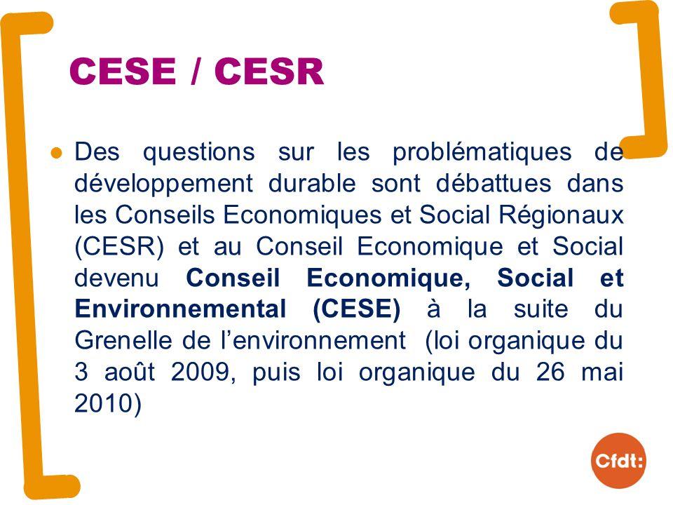CESE / CESR Des questions sur les problématiques de développement durable sont débattues dans les Conseils Economiques et Social Régionaux (CESR) et au Conseil Economique et Social devenu Conseil Economique, Social et Environnemental (CESE) à la suite du Grenelle de lenvironnement (loi organique du 3 août 2009, puis loi organique du 26 mai 2010)