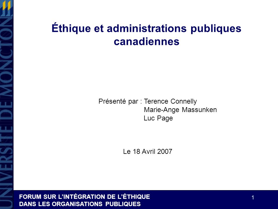 FORUM SUR LINTÉGRATION DE LÉTHIQUE DANS LES ORGANISATIONS PUBLIQUES 1 Éthique et administrations publiques canadiennes Présenté par : Terence Connelly