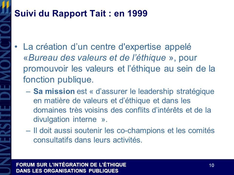 FORUM SUR LINTÉGRATION DE LÉTHIQUE DANS LES ORGANISATIONS PUBLIQUES 10 Suivi du Rapport Tait : en 1999 La création dun centre d'expertise appelé «Bure
