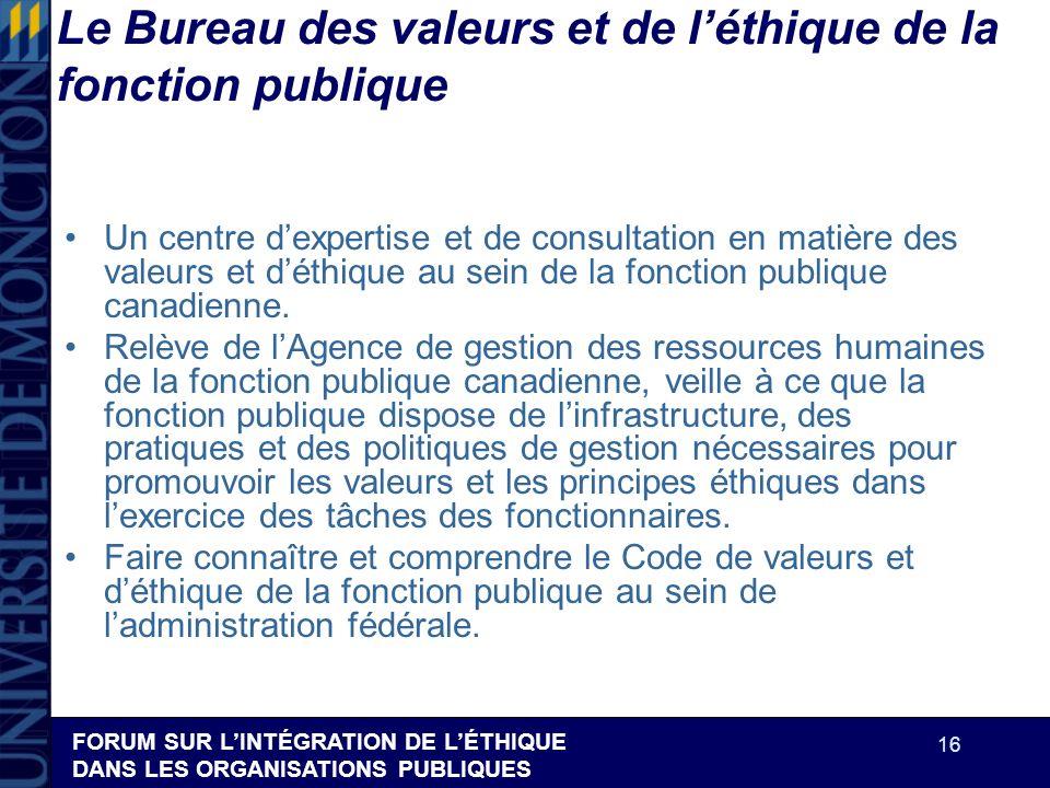 FORUM SUR LINTÉGRATION DE LÉTHIQUE DANS LES ORGANISATIONS PUBLIQUES 16 Le Bureau des valeurs et de léthique de la fonction publique Un centre dexperti