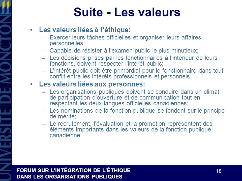 FORUM SUR LINTÉGRATION DE LÉTHIQUE DANS LES ORGANISATIONS PUBLIQUES 18 Suite - Les valeurs Les valeurs liées à léthique: –Exercer leurs tâches officie