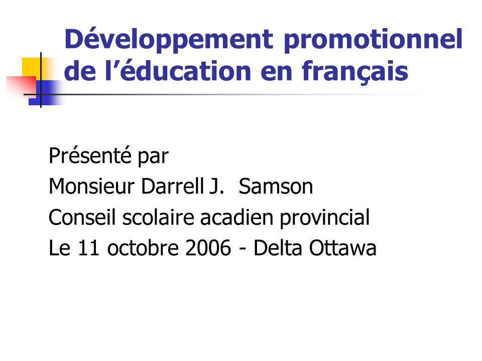 Développement promotionnel de léducation en français Présenté par Monsieur Darrell J. Samson Conseil scolaire acadien provincial Le 11 octobre 2006 -