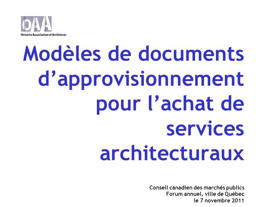 Modèles de documents dapprovisionnement pour lachat de services architecturaux Conseil canadien des marchés publics Forum annuel, ville de Québec le 7 novembre 2011