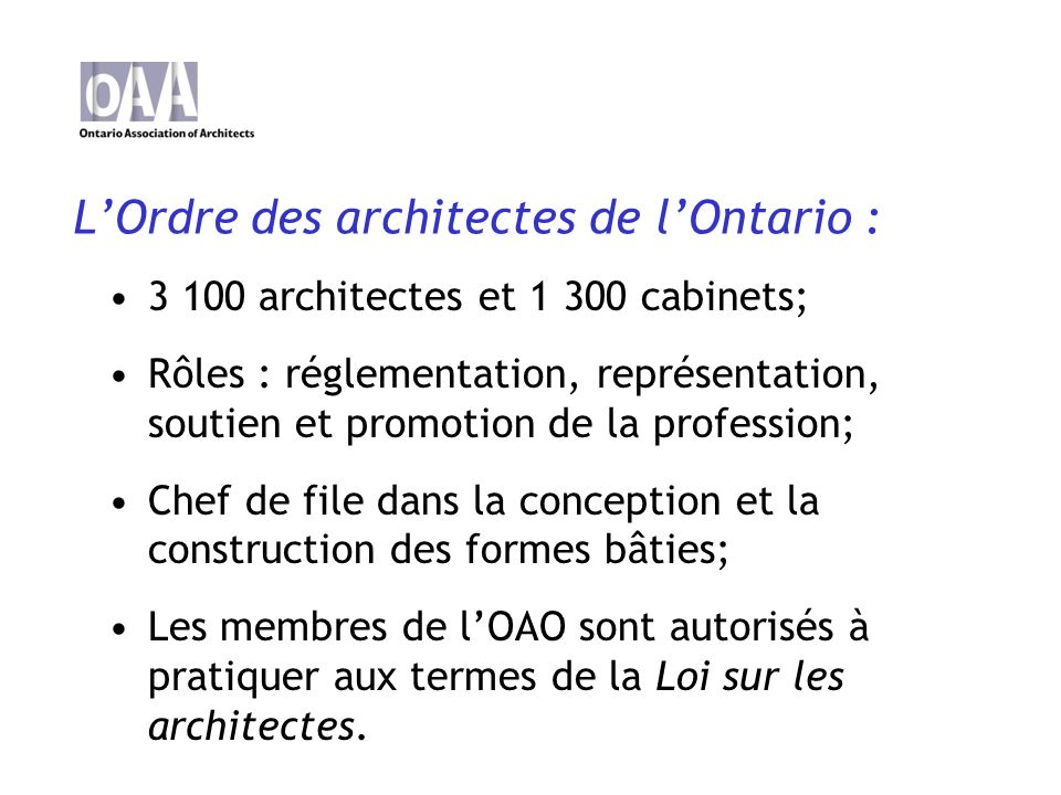 LOrdre des architectes de lOntario : 3 100 architectes et 1 300 cabinets; Rôles : réglementation, représentation, soutien et promotion de la profession; Chef de file dans la conception et la construction des formes bâties; Les membres de lOAO sont autorisés à pratiquer aux termes de la Loi sur les architectes.
