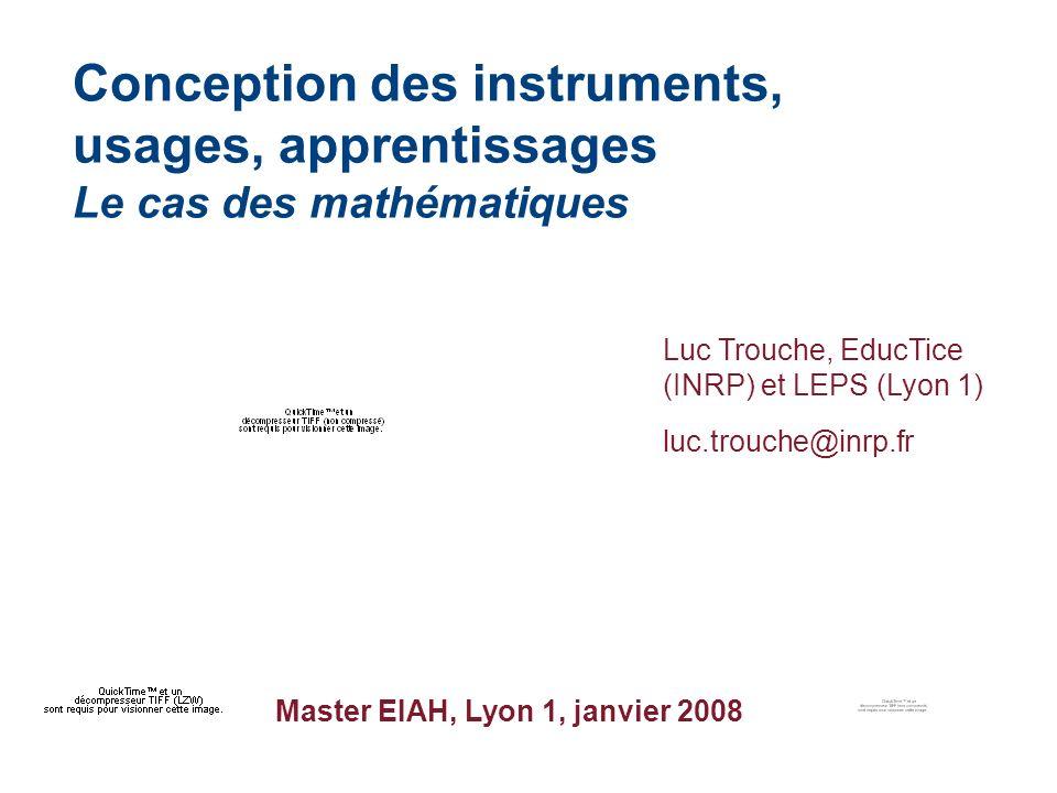 Master EIAH, Lyon 1, janvier 2008 Conception des instruments, usages, apprentissages Le cas des mathématiques Luc Trouche, EducTice (INRP) et LEPS (Lyon 1) luc.trouche@inrp.fr