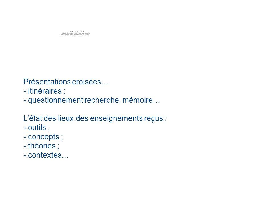 Présentations croisées… - itinéraires ; - questionnement recherche, mémoire… Létat des lieux des enseignements reçus : - outils ; - concepts ; - théories ; - contextes…