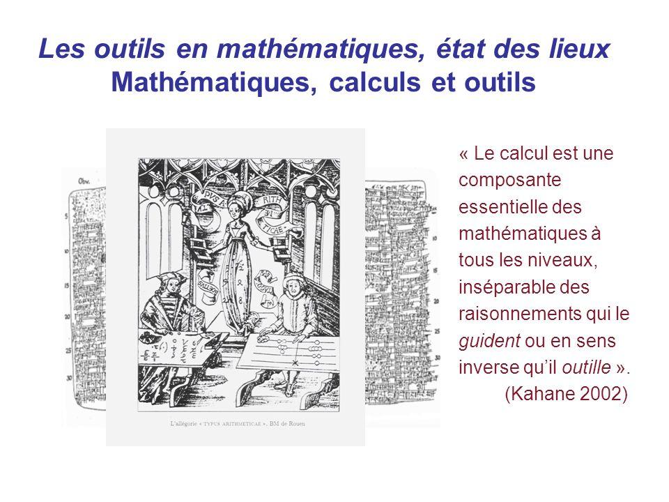 Les outils en mathématiques, état des lieux Mathématiques, calculs et outils « Le calcul est une composante essentielle des mathématiques à tous les niveaux, inséparable des raisonnements qui le guident ou en sens inverse quil outille ».