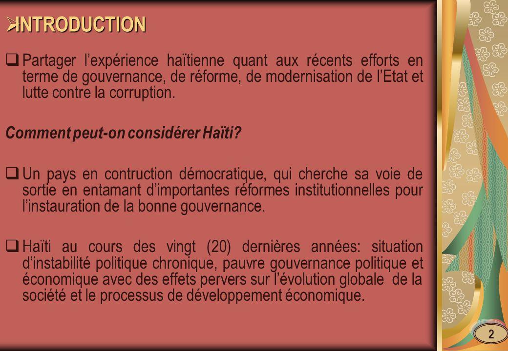 INTRODUCTION INTRODUCTION Partager lexpérience haïtienne quant aux récents efforts en terme de gouvernance, de réforme, de modernisation de lEtat et lutte contre la corruption.