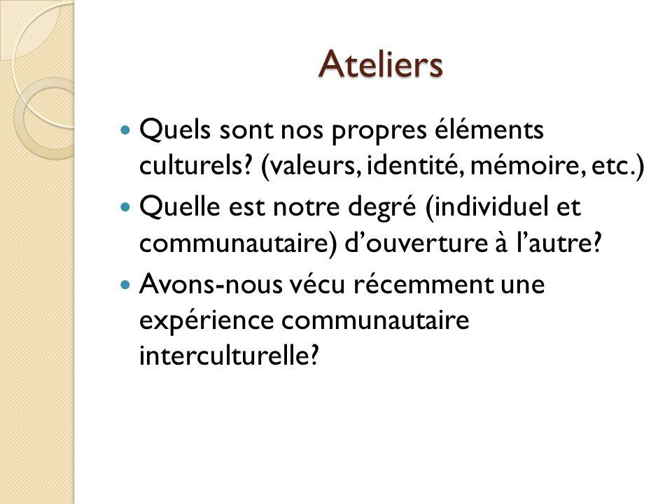 Ateliers Quels sont nos propres éléments culturels? (valeurs, identité, mémoire, etc.) Quelle est notre degré (individuel et communautaire) douverture