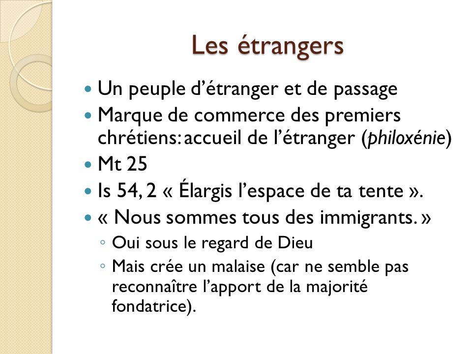 Les étrangers Un peuple détranger et de passage Marque de commerce des premiers chrétiens: accueil de létranger (philoxénie) Mt 25 Is 54, 2 « Élargis