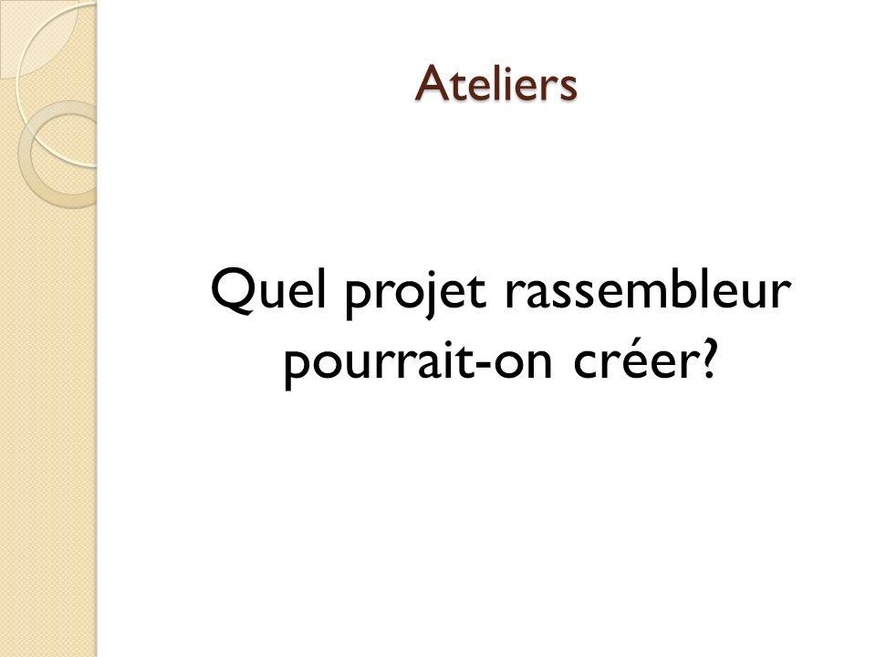 Ateliers Quel projet rassembleur pourrait-on créer?