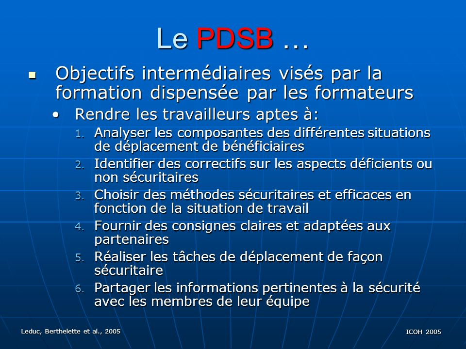 Leduc, Berthelette et al., 2005 ICOH 2005 Le PDSB … Objectifs ultimes du PDSB Objectifs ultimes du PDSB Réduire lincidence des maux de dos (version 2000)Réduire lincidence des maux de dos (version 2000) Prévenir les accidents causant les maux de dos (version 2003):Prévenir les accidents causant les maux de dos (version 2003): Objectif plus circonscrit Objectif plus circonscrit Objectif plus explicite en termes du processus de réduction de lincidence Objectif plus explicite en termes du processus de réduction de lincidence