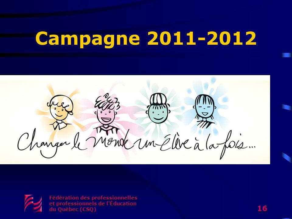 Campagne 2011-2012 Fédération des professionnelles et professionnels de l'Éducation du Québec (CSQ) 16