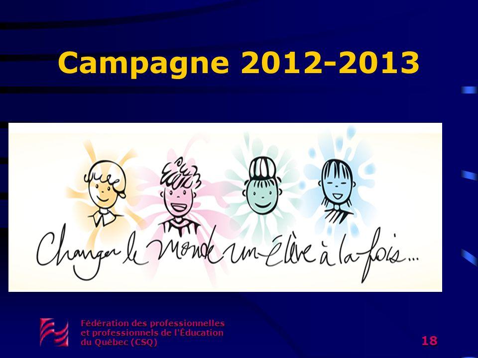 Campagne 2012-2013 Fédération des professionnelles et professionnels de l'Éducation du Québec (CSQ) 18