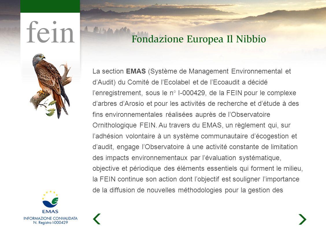 La section EMAS (Système de Management Environnemental et dAudit) du Comité de lEcolabel et de lEcoaudit a décidé lenregistrement, sous le n° I-000429, de la FEIN pour le complexe darbres dArosio et pour les activités de recherche et détude à des fins environnementales réalisées auprès de lObservatoire Ornithologique FEIN.