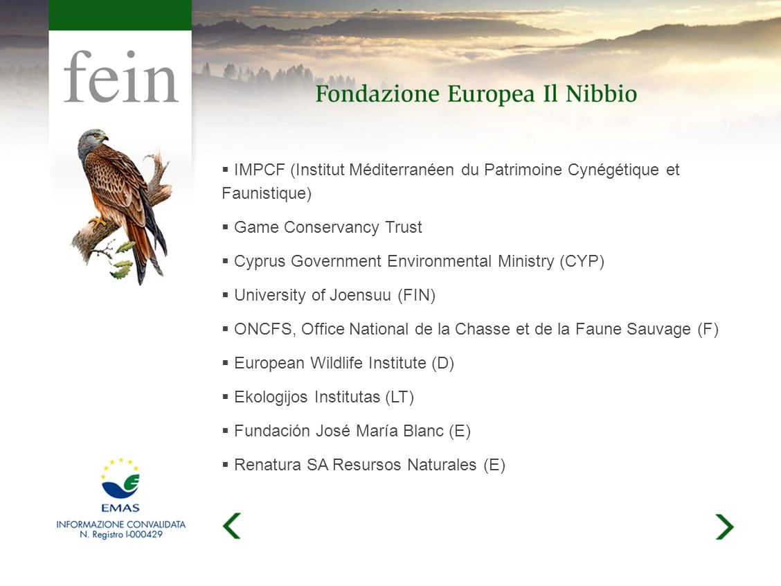 IMPCF (Institut Méditerranéen du Patrimoine Cynégétique et Faunistique) Game Conservancy Trust Cyprus Government Environmental Ministry (CYP) University of Joensuu (FIN) ONCFS, Office National de la Chasse et de la Faune Sauvage (F) European Wildlife Institute (D) Ekologijos Institutas (LT) Fundación José María Blanc (E) Renatura SA Resursos Naturales (E)