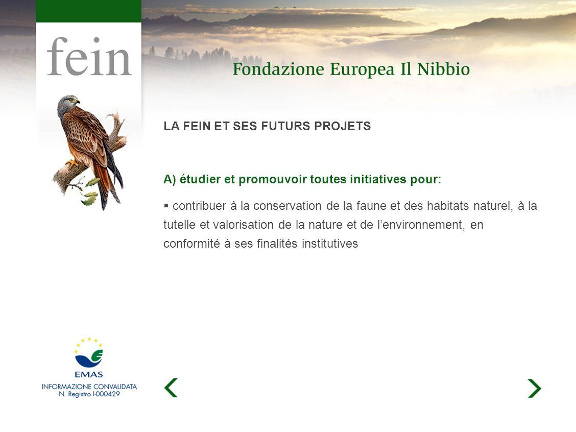LA FEIN ET SES FUTURS PROJETS A) étudier et promouvoir toutes initiatives pour: contribuer à la conservation de la faune et des habitats naturel, à la tutelle et valorisation de la nature et de lenvironnement, en conformité à ses finalités institutives