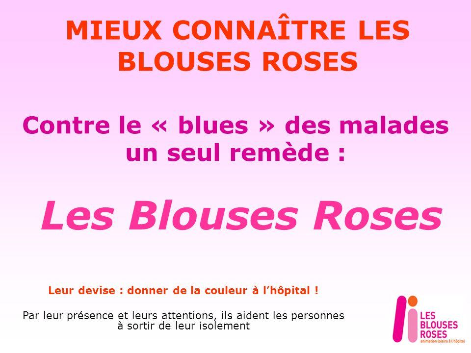 Contre le « blues » des malades un seul remède : Les Blouses Roses MIEUX CONNAÎTRE LES BLOUSES ROSES Leur devise : donner de la couleur à lhôpital .