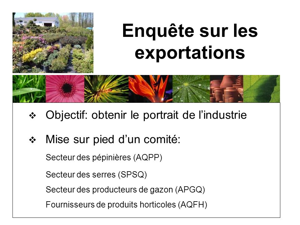 Objectif: obtenir le portrait de lindustrie Mise sur pied dun comité: Secteur des pépinières (AQPP) Secteur des serres (SPSQ) Secteur des producteurs de gazon (APGQ) Fournisseurs de produits horticoles (AQFH) Enquête sur les exportations