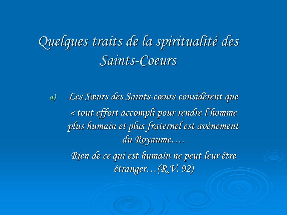 Quelques traits de la spiritualité des Saints-Coeurs a) Les Sœurs des Saints-cœurs considèrent que « tout effort accompli pour rendre lhomme plus huma