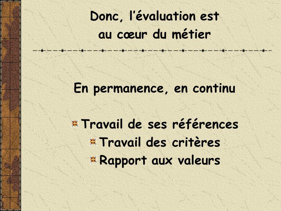 Donc, lévaluation est au cœur du métier En permanence, en continu Travail de ses références Travail des critères Rapport aux valeurs