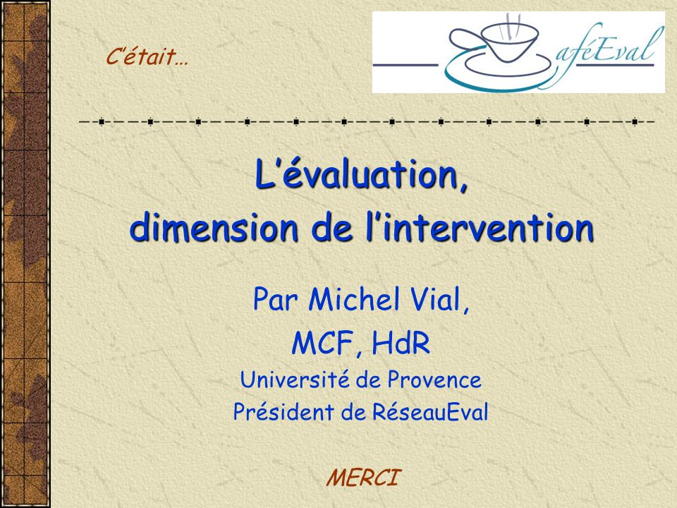 Lévaluation, dimension de lintervention Par Michel Vial, MCF, HdR Université de Provence Président de RéseauEval MERCI Cétait…