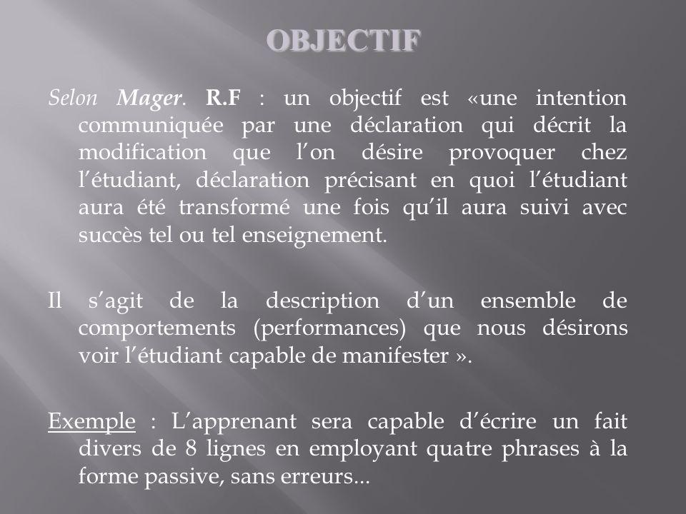 Selon Mager. R.F : un objectif est «une intention communiquée par une déclaration qui décrit la modification que lon désire provoquer chez létudiant,