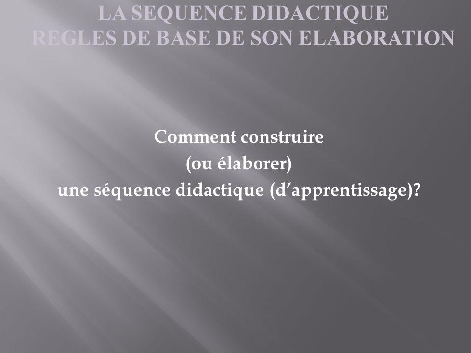 Comment construire (ou élaborer) une séquence didactique (dapprentissage)? LA SEQUENCE DIDACTIQUE REGLES DE BASE DE SON ELABORATION