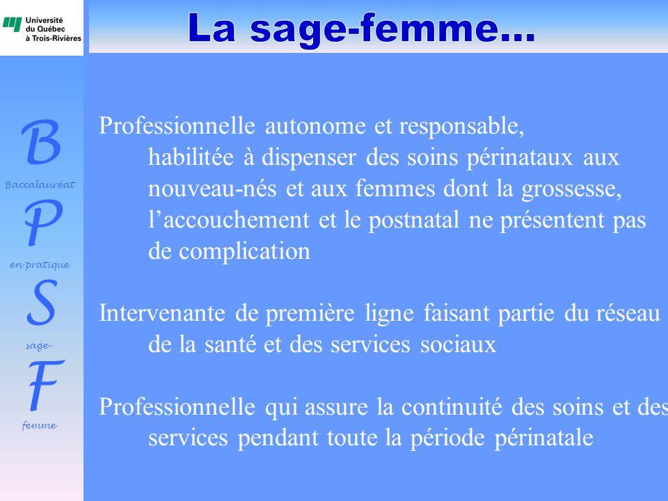 B Baccalauréat P en pratique S sage- F femme Professionnelle autonome et responsable, habilitée à dispenser des soins périnataux aux nouveau-nés et au
