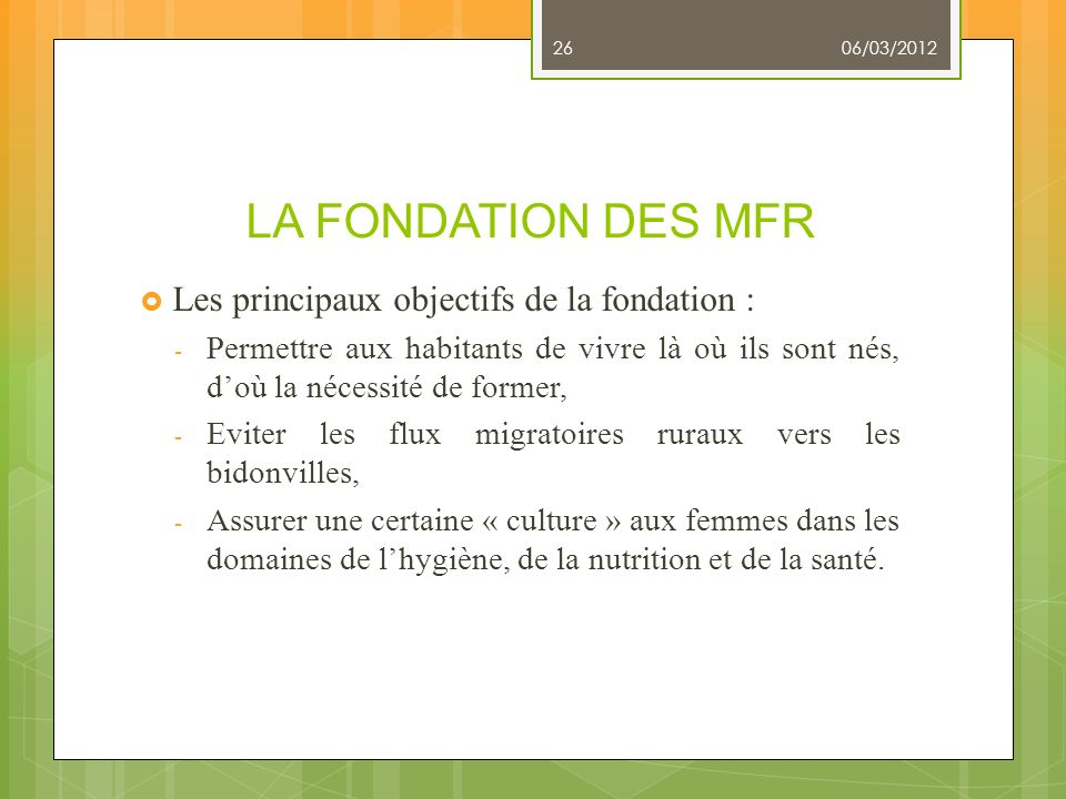 LA FONDATION DES MFR Les principaux objectifs de la fondation : - Permettre aux habitants de vivre là où ils sont nés, doù la nécessité de former, - E